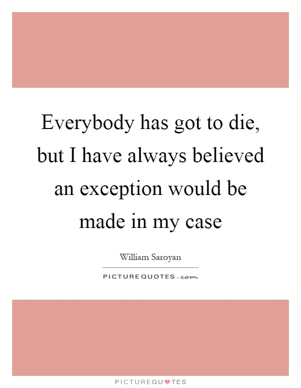 Everybody has got to die, but I have always believed an exception would be made in my case Picture Quote #1