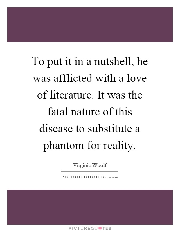To put it in a nutshell, he was afflicted with a love of literature. It was the fatal nature of this disease to substitute a phantom for reality Picture Quote #1