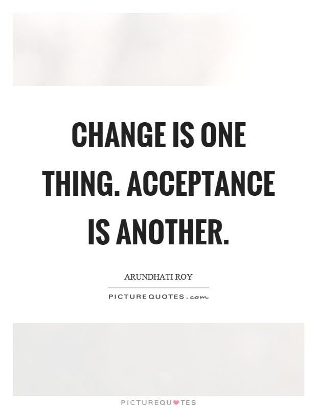 Change is one thing. Acceptance is another Picture Quote #1