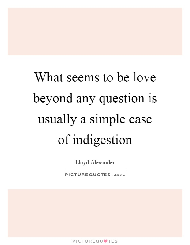 What seems to be love beyond any question is usually a simple case of indigestion Picture Quote #1