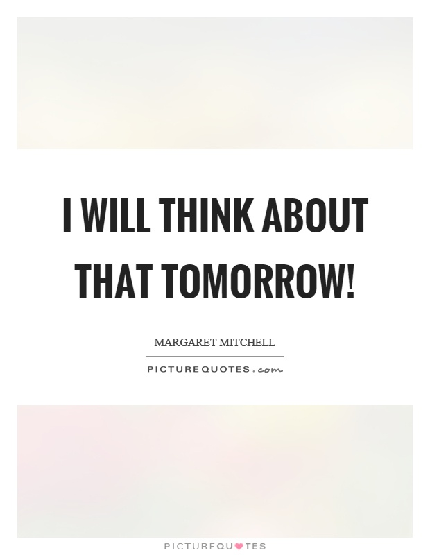 I will think about that tomorrow! Picture Quote #1