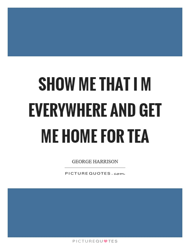 Show me that I m everywhere and get me home for tea Picture Quote #1