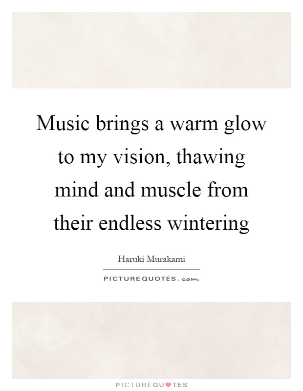Music brings a warm glow to my vision, thawing mind and muscle from their endless wintering Picture Quote #1