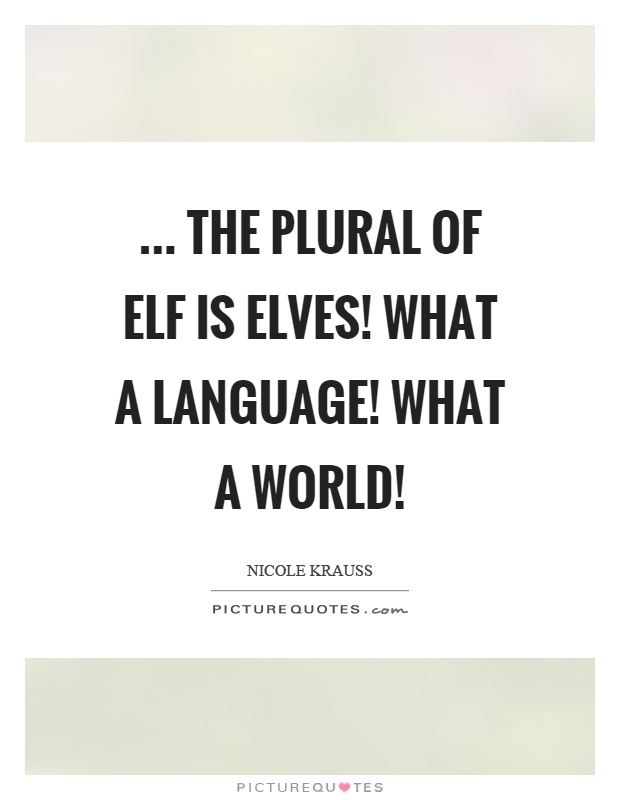 ... The plural of elf is elves! What a language! What a world! Picture Quote #1