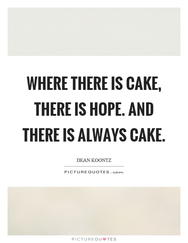 Where there is cake, there is hope. And there is always cake Picture Quote #1