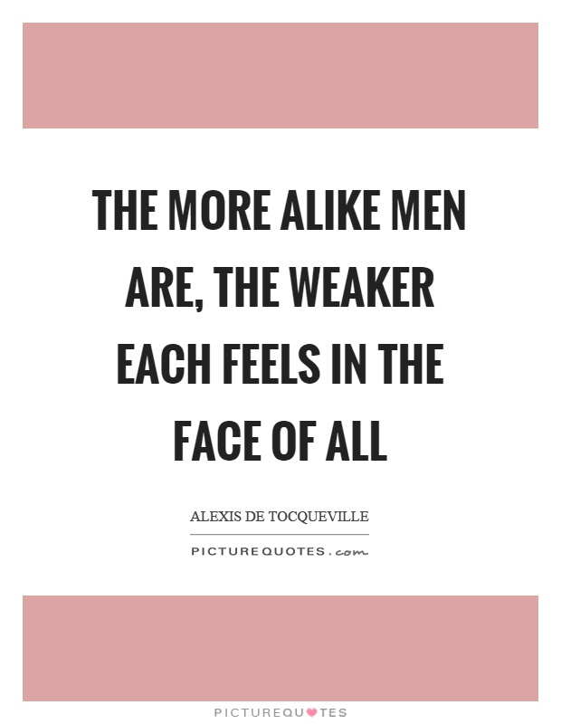 The more alike men are, the weaker each feels in the face of all Picture Quote #1