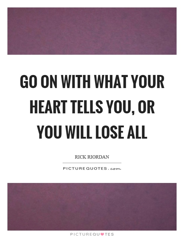 Go on with what your heart tells you, or you will lose all Picture Quote #1