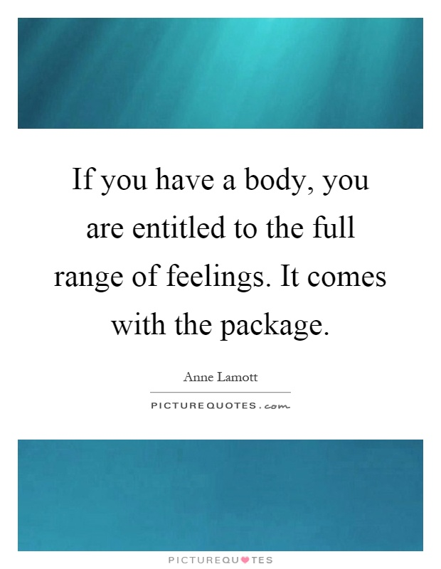 If you have a body, you are entitled to the full range of feelings. It comes with the package Picture Quote #1