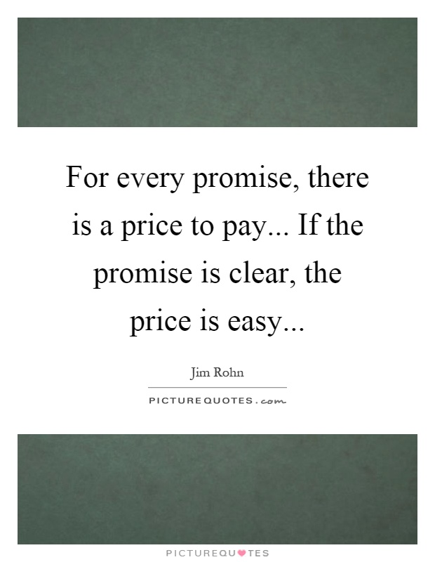 For every promise, there is a price to pay... If the promise is clear, the price is easy Picture Quote #1