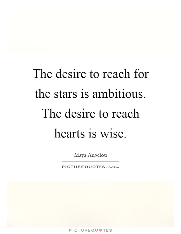 The desire to reach for the stars is ambitious. The desire to reach hearts is wise Picture Quote #1