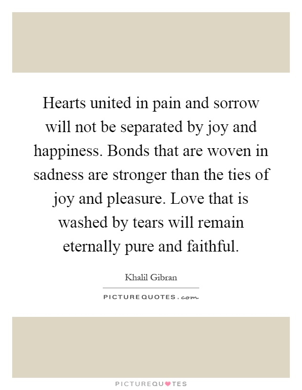 Hearts united in pain and sorrow will not be separated by joy and happiness. Bonds that are woven in sadness are stronger than the ties of joy and pleasure. Love that is washed by tears will remain eternally pure and faithful Picture Quote #1