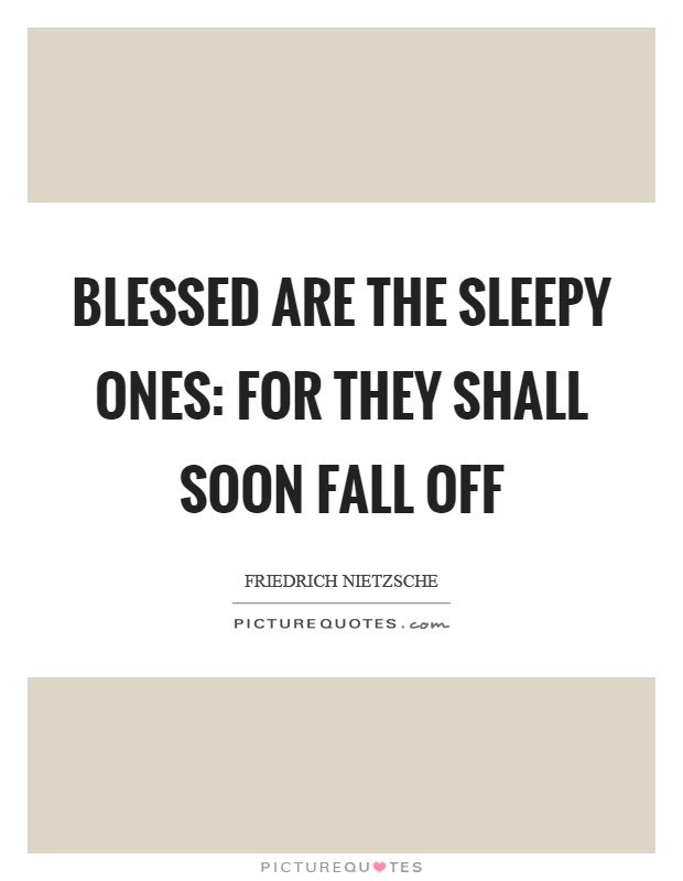 Blessed are the sleepy ones: for they shall soon fall off Picture Quote #1