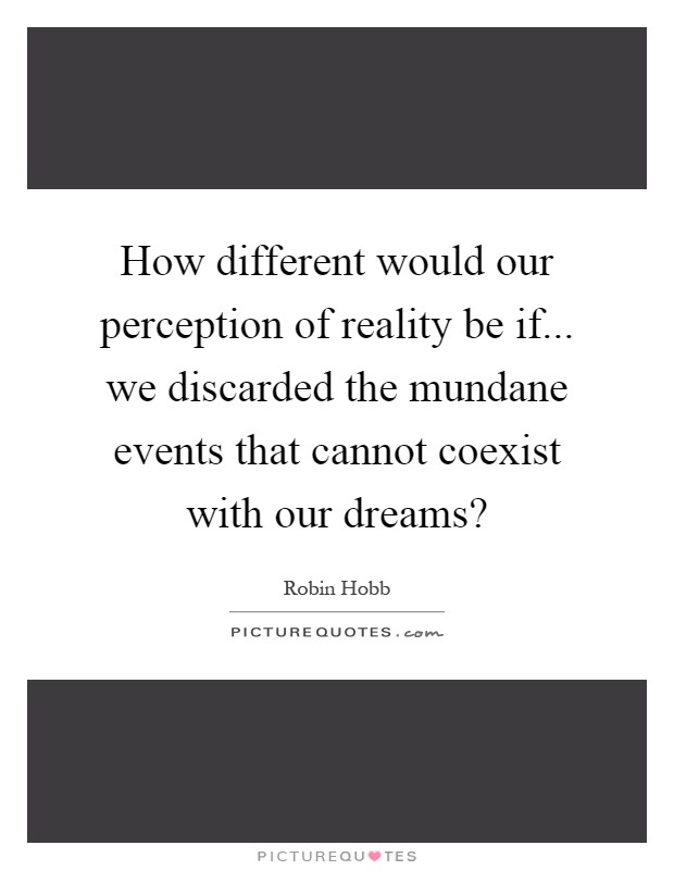 How different would our perception of reality be if... we discarded the mundane events that cannot coexist with our dreams? Picture Quote #1