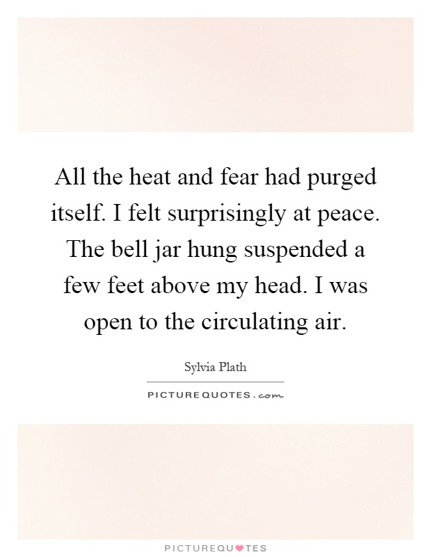 All the heat and fear had purged itself. I felt surprisingly at peace. The bell jar hung suspended a few feet above my head. I was open to the circulating air Picture Quote #1