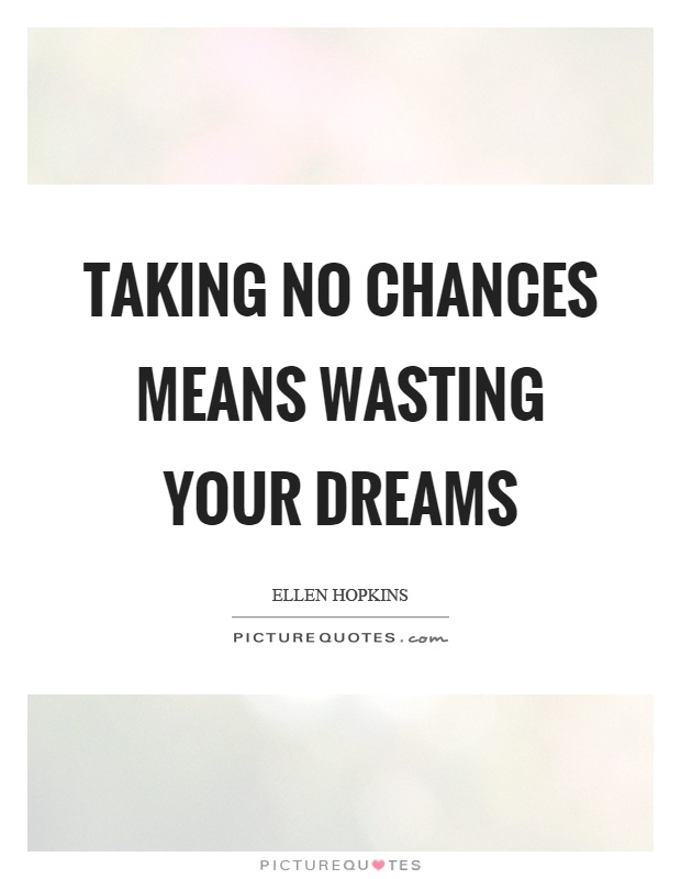 Taking no chances means wasting your dreams Picture Quote #1