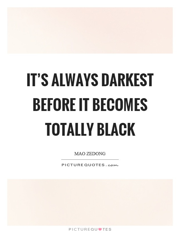 It's always darkest before it becomes totally black Picture Quote #1