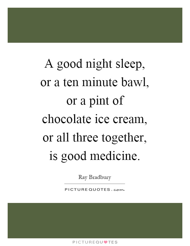 A good night sleep, or a ten minute bawl, or a pint of chocolate ice cream, or all three together, is good medicine Picture Quote #1
