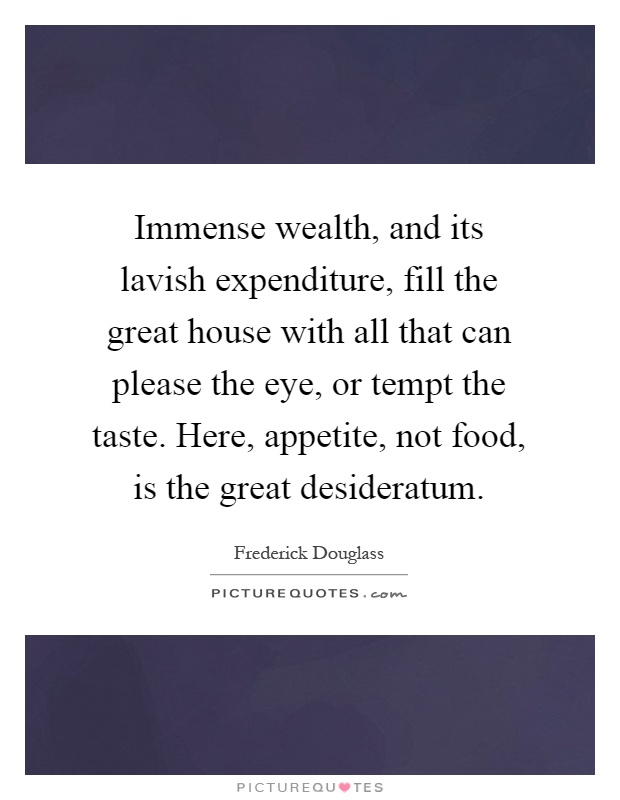 Immense wealth, and its lavish expenditure, fill the great house with all that can please the eye, or tempt the taste. Here, appetite, not food, is the great desideratum Picture Quote #1