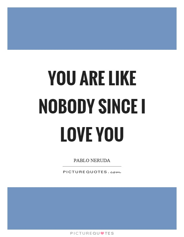 You are like nobody since I love you Picture Quote #1