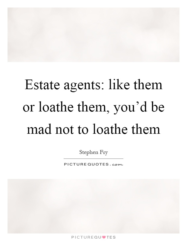 Estate agents: like them or loathe them, you'd be mad not to loathe them Picture Quote #1