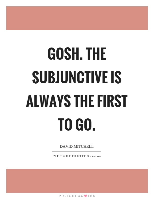Gosh. The subjunctive is always the first to go Picture Quote #1