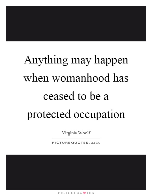 Anything may happen when womanhood has ceased to be a protected occupation Picture Quote #1