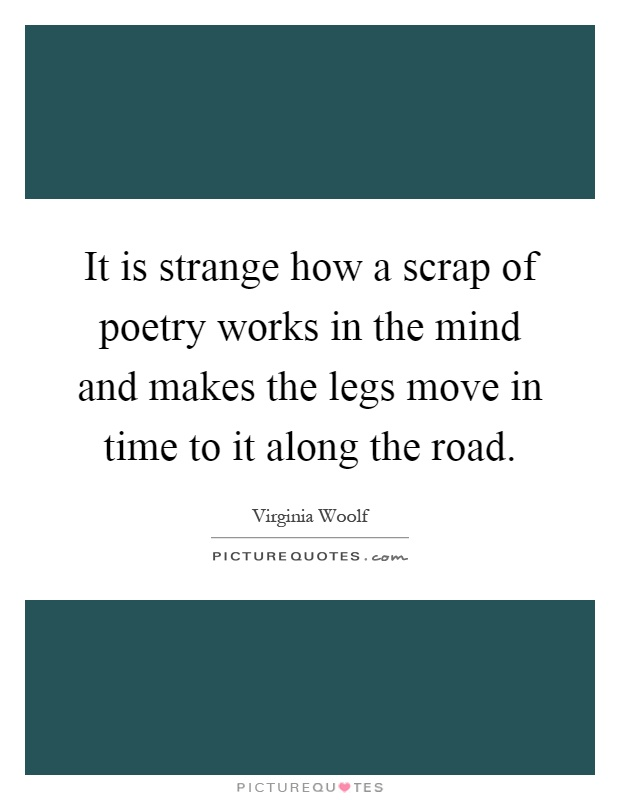 It is strange how a scrap of poetry works in the mind and makes the legs move in time to it along the road Picture Quote #1