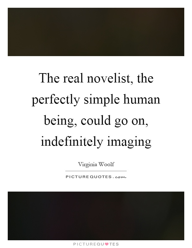 The real novelist, the perfectly simple human being, could go on, indefinitely imaging Picture Quote #1