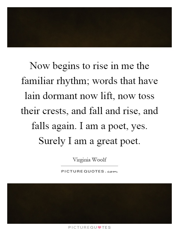 Now begins to rise in me the familiar rhythm; words that have lain dormant now lift, now toss their crests, and fall and rise, and falls again. I am a poet, yes. Surely I am a great poet Picture Quote #1