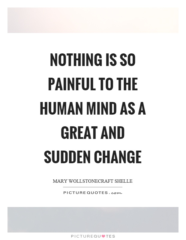 Nothing is so painful to the human mind as a great and sudden change Picture Quote #1