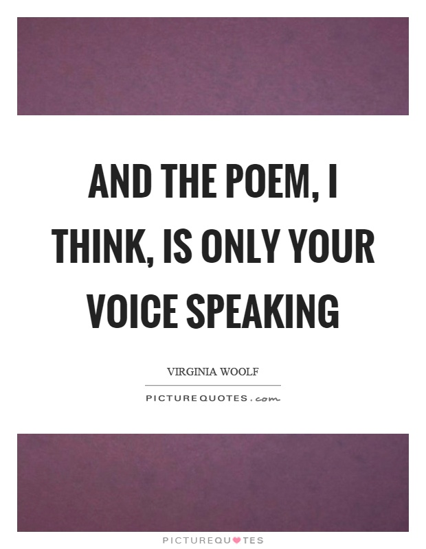 And the poem, I think, is only your voice speaking Picture Quote #1