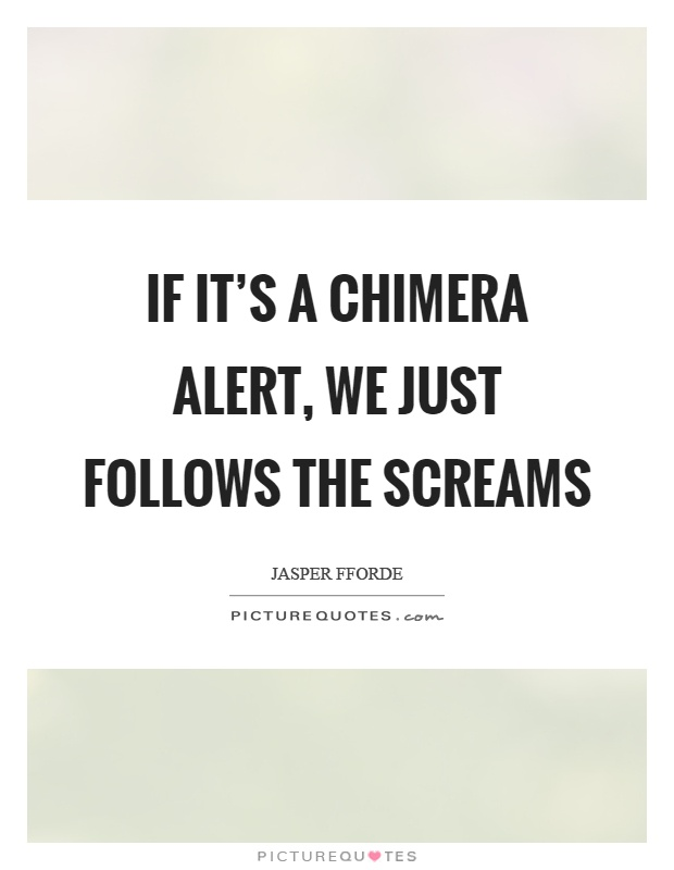 If it's a chimera alert, we just follows the screams Picture Quote #1