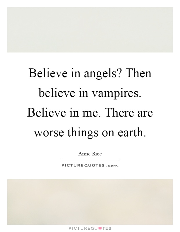 Believe in angels? Then believe in vampires. Believe in me. There are worse things on earth Picture Quote #1