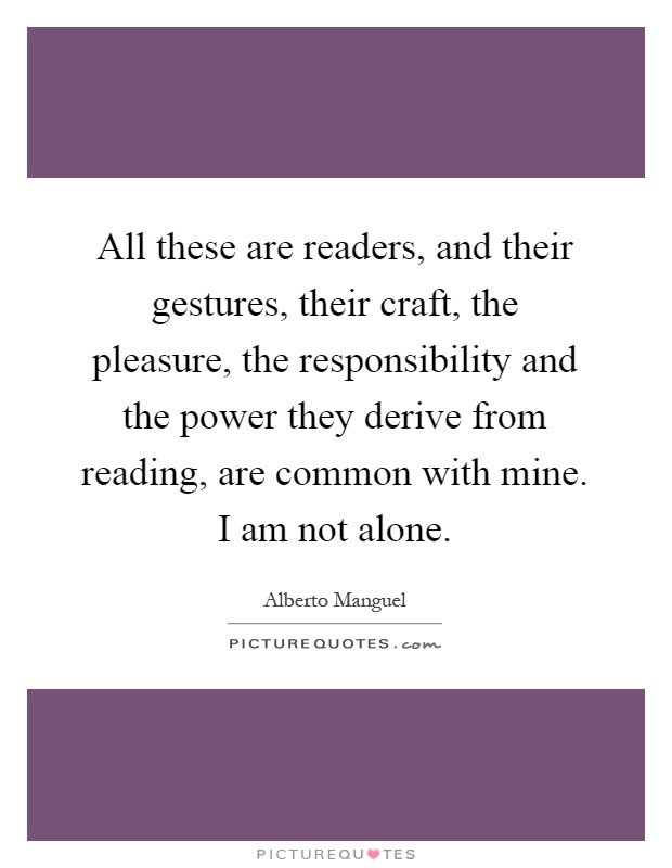 All these are readers, and their gestures, their craft, the pleasure, the responsibility and the power they derive from reading, are common with mine. I am not alone Picture Quote #1