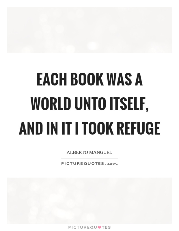 Each book was a world unto itself, and in it I took refuge Picture Quote #1