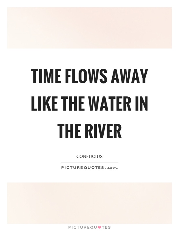 Time flows away like the water in the river Picture Quote #1
