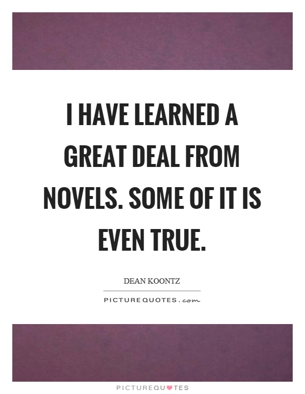 I have learned a great deal from novels. Some of it is even true Picture Quote #1