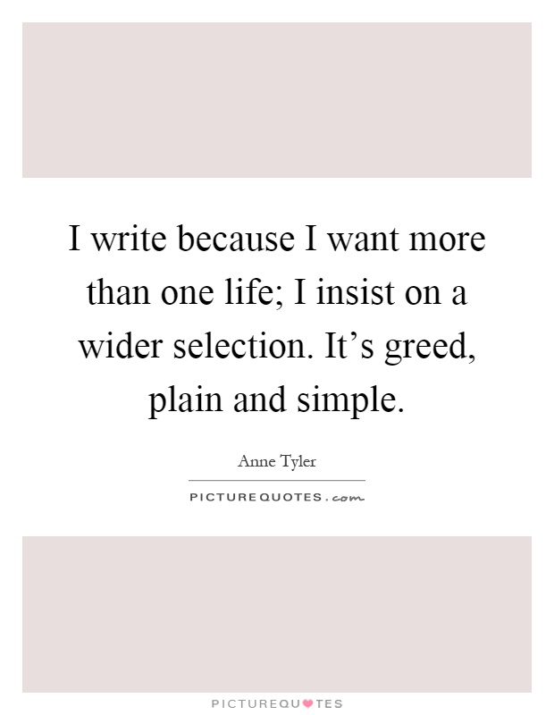 I write because I want more than one life; I insist on a wider selection. It's greed, plain and simple Picture Quote #1