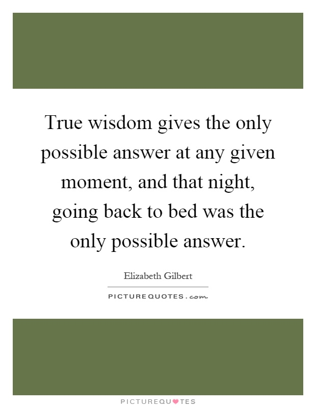 True wisdom gives the only possible answer at any given moment, and that night, going back to bed was the only possible answer Picture Quote #1