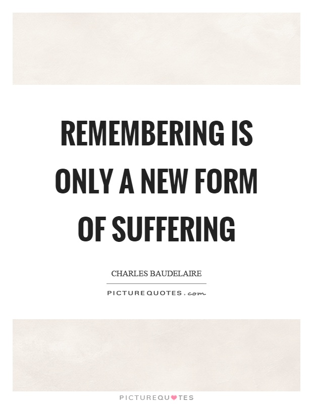 Remembering is only a new form of suffering Picture Quote #1