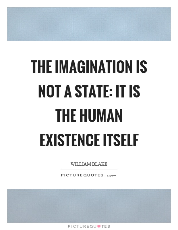 The imagination is not a state: it is the human existence itself Picture Quote #1