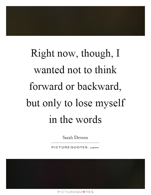 Right now, though, I wanted not to think forward or backward, but only to lose myself in the words Picture Quote #1