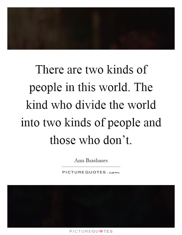 There are two kinds of people in this world. The kind who divide the world into two kinds of people and those who don't Picture Quote #1