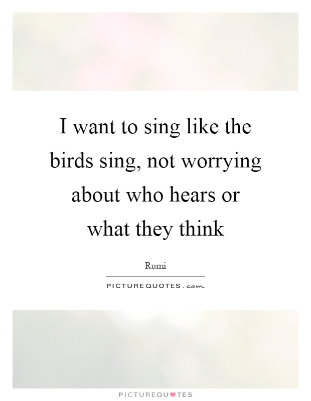 I want to sing like the birds sing, not worrying about who hears or what they think Picture Quote #1