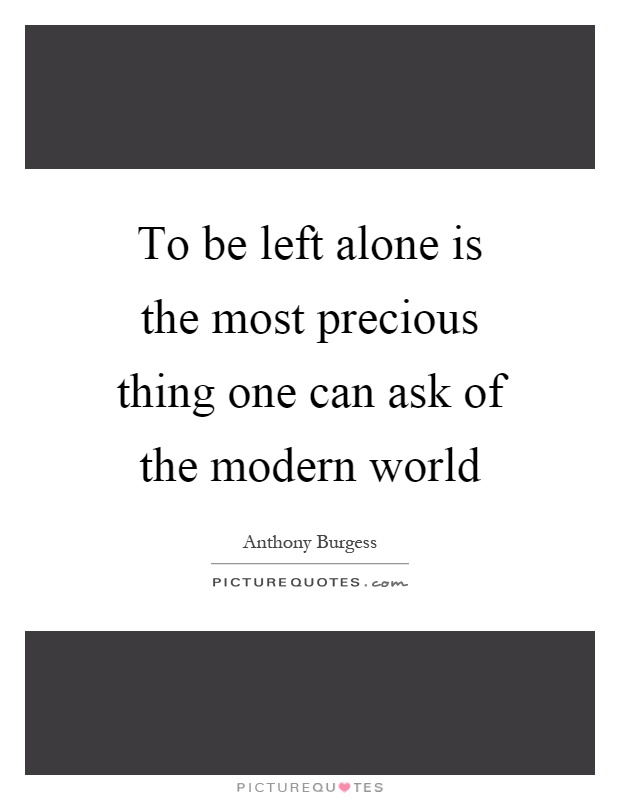 To be left alone is the most precious thing one can ask of the modern world Picture Quote #1