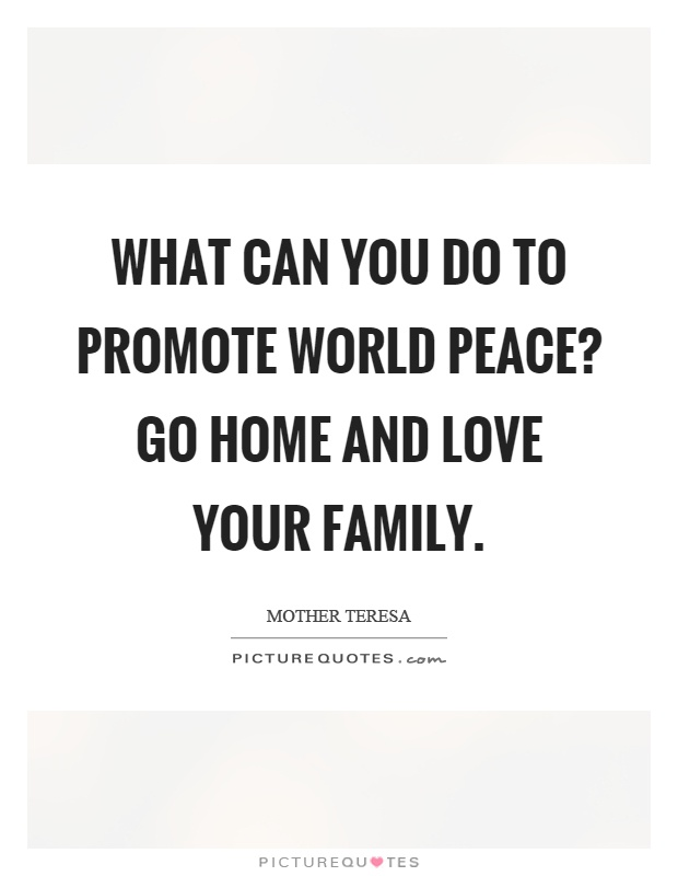 What can you do to promote world peace? Go home and love your family Picture Quote #1