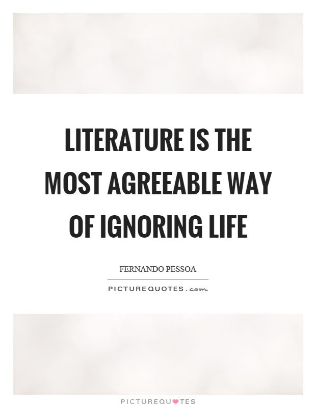 Literature is the most agreeable way of ignoring life Picture Quote #1