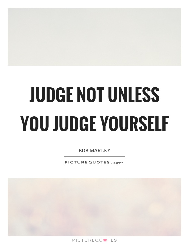 Judge not unless you judge yourself Picture Quote #1