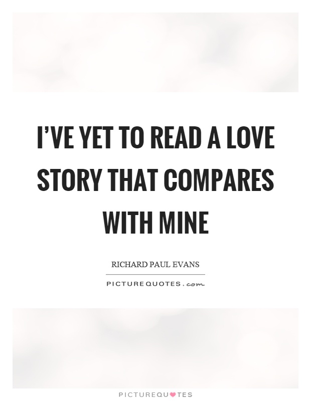 I've yet to read a love story that compares with mine Picture Quote #1