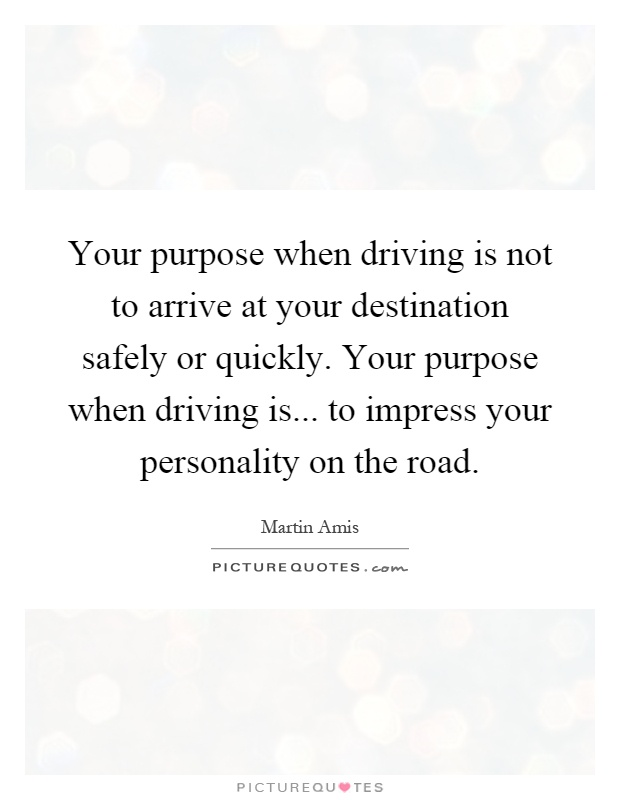 Your purpose when driving is not to arrive at your destination safely or quickly. Your purpose when driving is... to impress your personality on the road Picture Quote #1